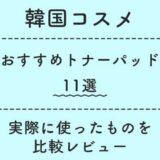 【比較レビュー】おすすめのトナーパッド11選【韓国コスメ】